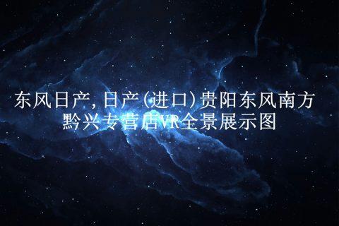 东风日产,日产(进口)贵阳东风南方黔兴专营店VR全景展示图(贵阳祥龙创客科技有限公司提供内容支持)