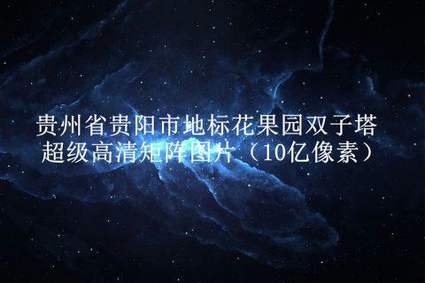 贵州省贵阳市地标花果园双子塔超级高清矩阵图片(10亿像素)
