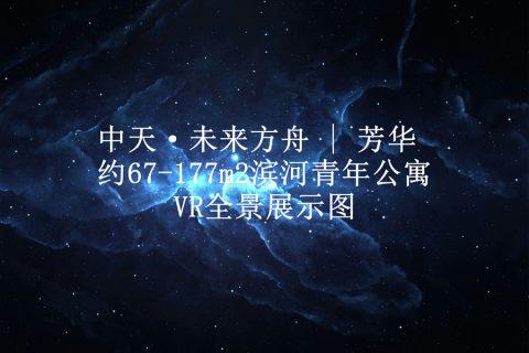 中天·未来方舟 | 芳华 约67-177m2滨河青年公寓VR全景展示图
