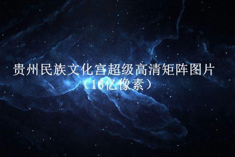 贵州民族文化宫超级高清矩阵图片(16亿像素)
